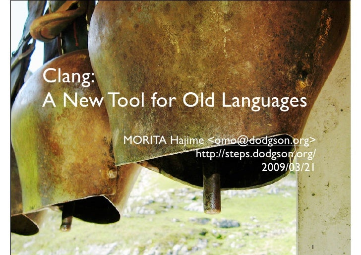 Clang: A New Tool for Old Languages         MORITA Hajime <omo@dodgson.org>                     http://steps.dodgson.org/ ...