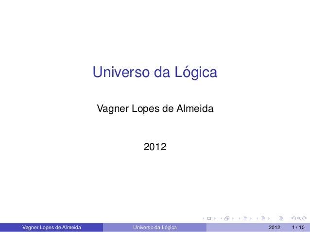 Universo da L´ogicaVagner Lopes de Almeida2012Vagner Lopes de Almeida Universo da L´ogica 2012 1 / 10
