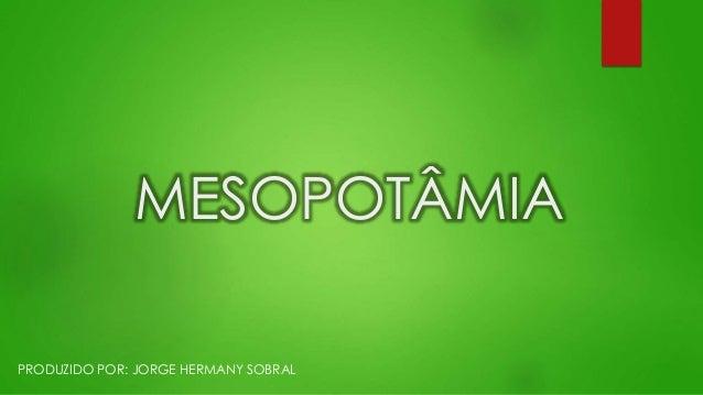 MESOPOTÂMIA PRODUZIDO POR: JORGE HERMANY SOBRAL