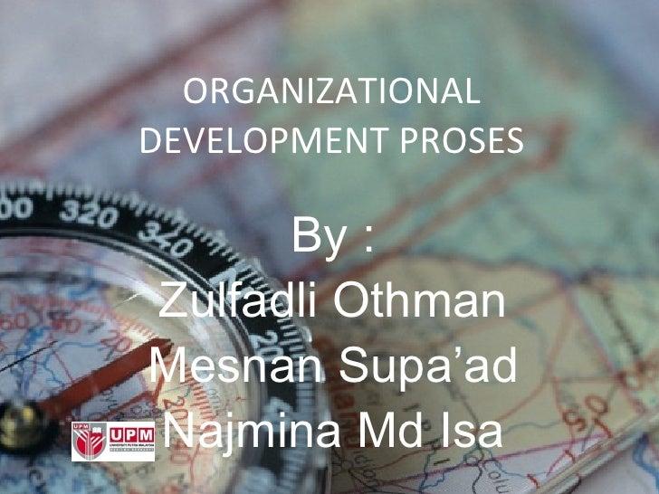 ORGANIZATIONAL DEVELOPMENT PROSES By : Zulfadli Othman Mesnan Supa'ad Najmina Md Isa