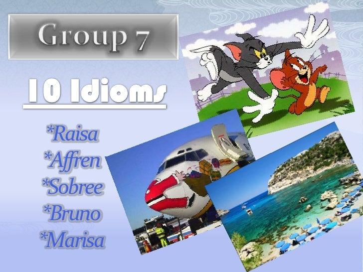 Group 7<br />10 Idioms<br />*Raisa*Affren*Sobree*Bruno*Marisa<br />