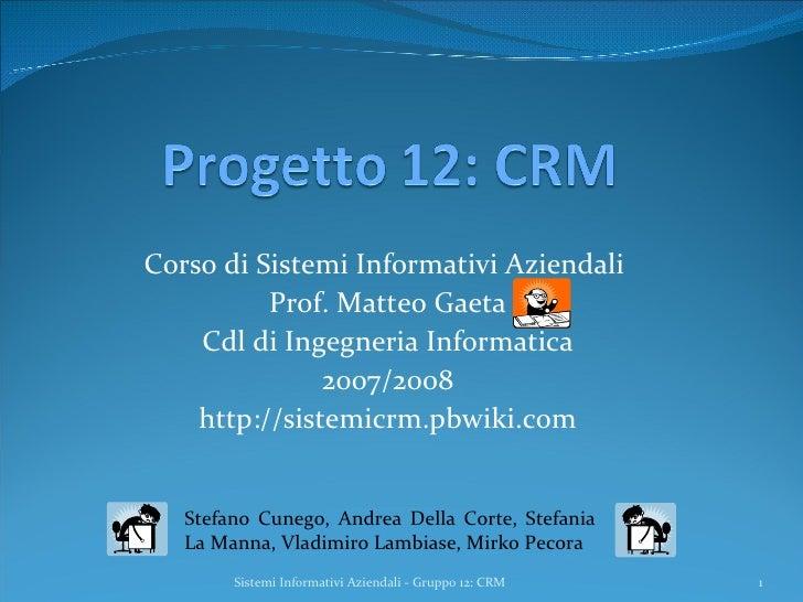 Corso di Sistemi Informativi Aziendali  Prof. Matteo Gaeta Cdl di Ingegneria Informatica 2007/2008 http://sistemicrm.pbwik...