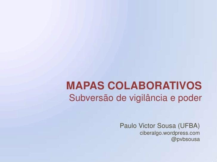 MAPAS COLABORATIVOS<br />Subversão de vigilância e poder<br />Paulo Victor Sousa (UFBA)<br />ciberalgo.wordpress.com<br />...