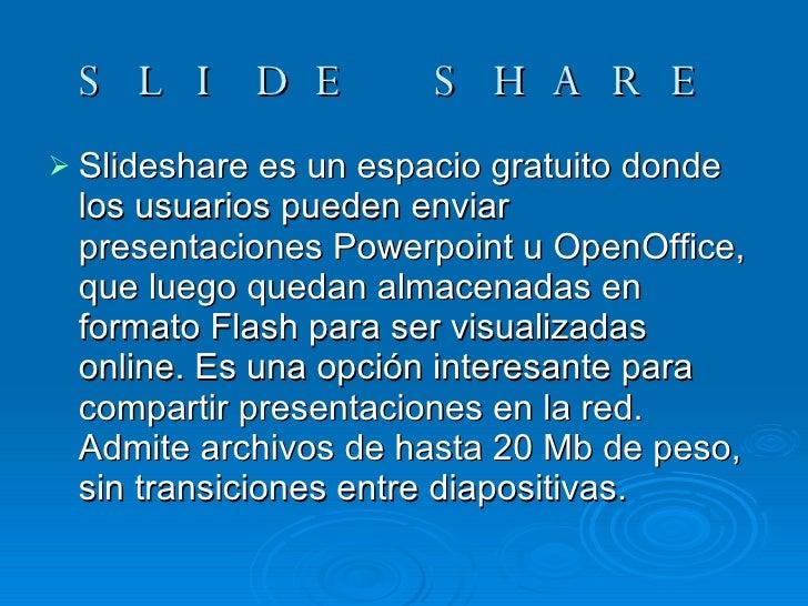 SLIDE SHARE <ul><li>Slideshare es un espacio gratuito donde los usuarios pueden enviar presentaciones Powerpoint u OpenOff...