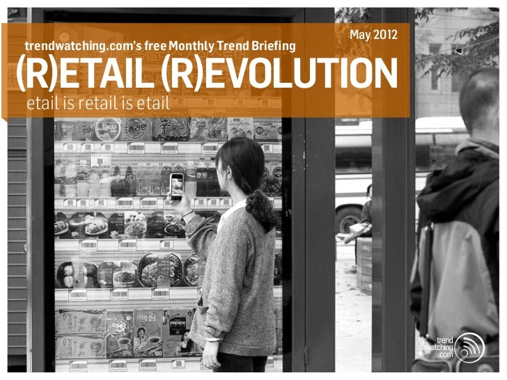 May 2012trendwatching.com's free Monthly Trend Briefing(R)etail (R)evolutionetail is retail is etail