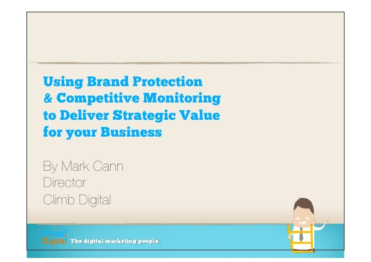 Using Brand Protection & Competitive Monitoring to Deliver Strategic Value for your Business  By Mark Cann Director  Climb...