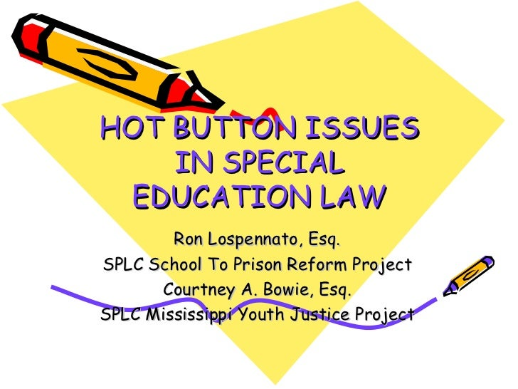HOT BUTTON ISSUES IN SPECIAL EDUCATION LAW Ron Lospennato, Esq. SPLC School To Prison Reform Project Courtney A. Bowie, Es...