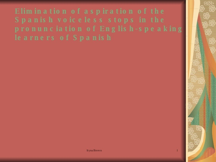 Elimination of aspiration of the Spanish voiceless stops in the pronunciation of English-speaking learners of Spanish