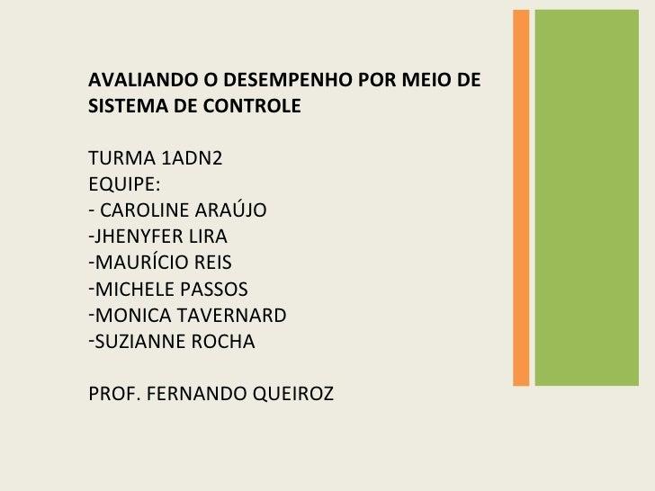 <ul><li>AVALIANDO O DESEMPENHO POR MEIO DE SISTEMA DE CONTROLE </li></ul><ul><li>TURMA 1ADN2 </li></ul><ul><li>EQUIPE: </l...