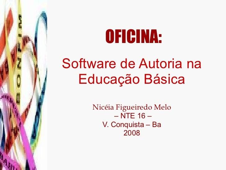 OFICINA:   Software de Autoria na Educação Básica Nicéia Figueiredo Melo  – NTE 16 – V. Conquista – Ba 2008