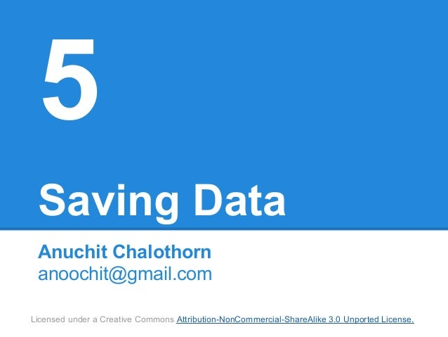 5 Saving Data Anuchit Chalothorn anoochit@gmail.comLicensed under a Creative Commons Attribution-NonCommercial-ShareAlike ...