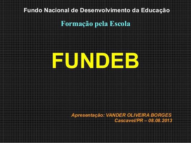 Fundo Nacional de Desenvolvimento da Educação Formação pela Escola FUNDEB Apresentação: VANDER OLIVEIRA BORGES Cascavel/PR...