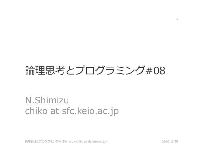 論理思考とプログラミング#08 N.Shimizu chiko at sfc.keio.ac.jp 2010.11.25論理試行とプログラミング N.Shimizu <chiko at sfc.keio.ac.jp> 1
