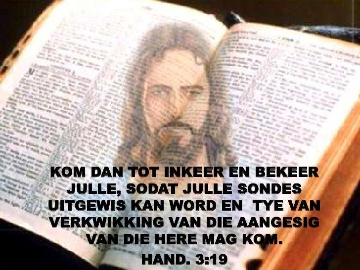 KOM DAN TOT INKEER EN BEKEER  JULLE, SODAT JULLE SONDESUITGEWIS KAN WORD EN TYE VANVERKWIKKING VAN DIE AANGESIG    VAN DIE...