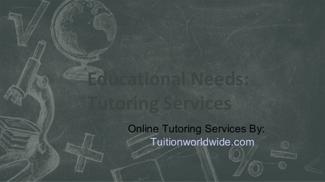 Educational Needs: Tutoring Services Online Tutoring Services By: Tuitionworldwide.com