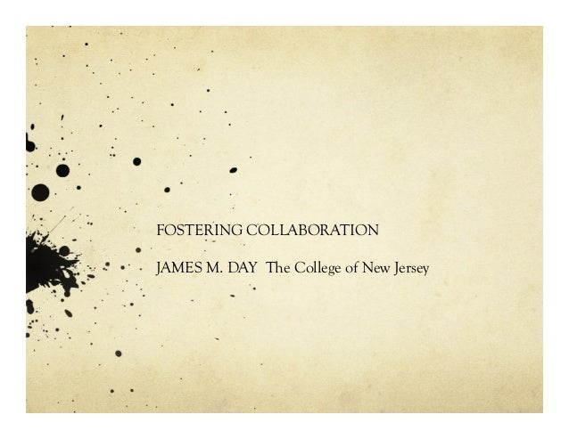 FOSTERING COLLABORATION JAMES M. DAY The College of New Jersey