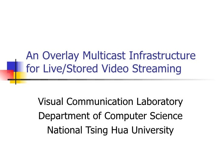 An Overlay Multicast Infrastructure for Live/Stored Video Streaming Visual Communication Laboratory Department of Computer...