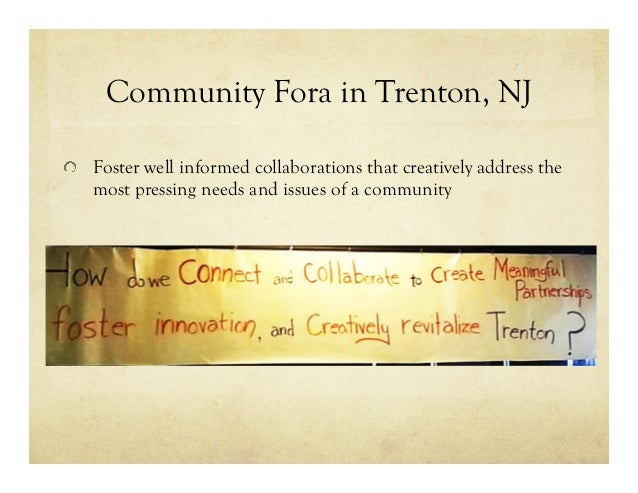 Community Fora in Trenton, NJ !   Foster well informed collaborations that creatively address the most pressing needs and ...