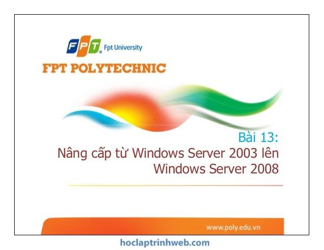 Bài 13: Nâng cấp từ Windows Server 2003 lên Windows Server 2008 Bài 13: Nâng cấp từ Windows Server 2003 lên Windows Server...