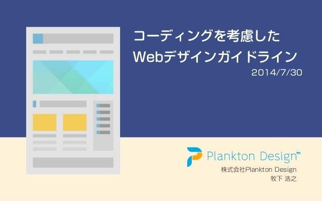 コーディングを考慮した Webデザインガイドライン 2014/7/30 株式会社Plankton Design 牧下 浩之