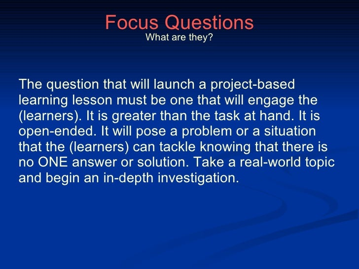 Focus Questions The question that will launch a project-based learning lesson must be one that will engage the (learners)....
