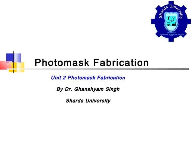 Photomask Fabrication Unit 2 Photomask Fabrication By Dr. Ghanshyam Singh Sharda University