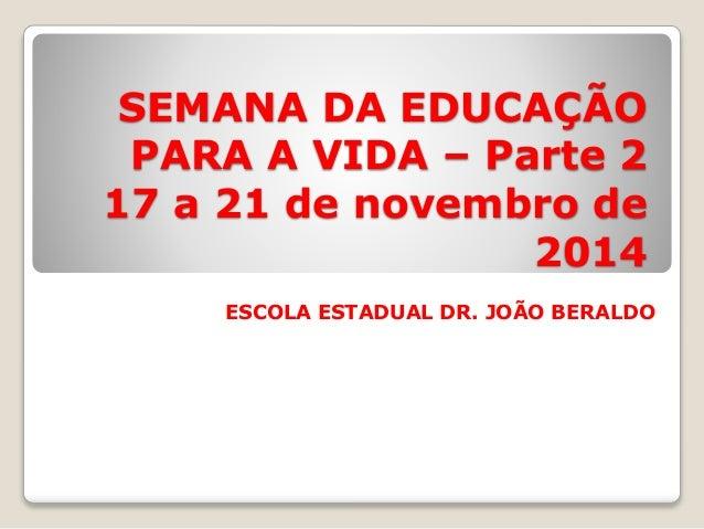 SEMANA DA EDUCAÇÃO  PARA A VIDA – Parte 2  17 a 21 de novembro de  2014  ESCOLA ESTADUAL DR. JOÃO BERALDO