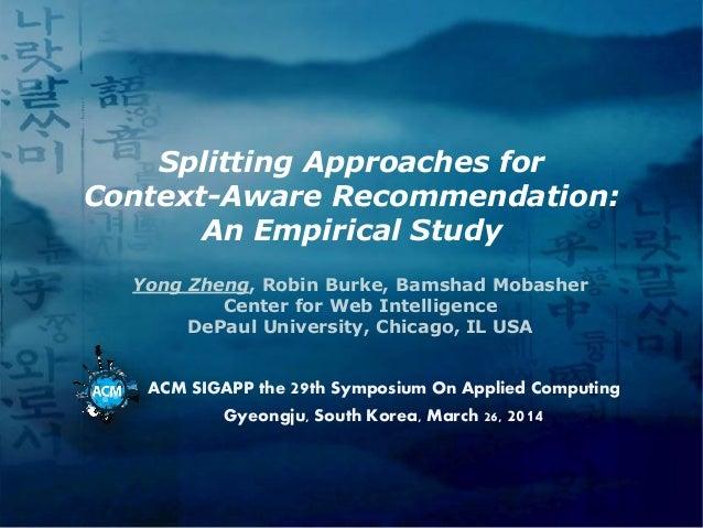 Splitting Approaches for Context-Aware Recommendation: An Empirical Study Yong Zheng, Robin Burke, Bamshad Mobasher Center...