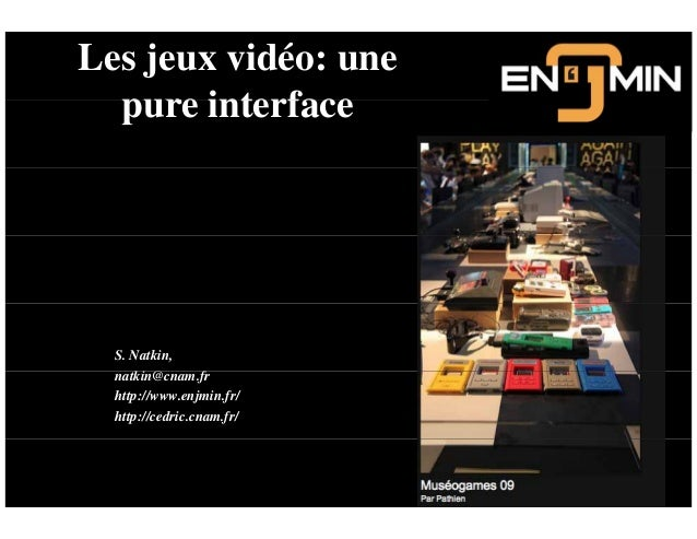 Les jeux vidéo: une pure interfacepure interface S. Natkin, ki @ fnatkin@cnam.fr http://www.enjmin.fr/ http://cedric.cnam....