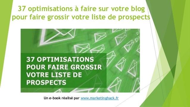 37 optimisations à faire sur votre blog pour faire grossir votre liste de prospects Un e-book réalisé par www.marketinghac...