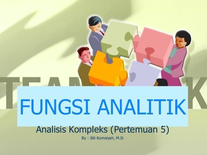 FUNGSI ANALITIK Analisis Kompleks (Pertemuan 5) By : Siti Komsiyah, M.Si