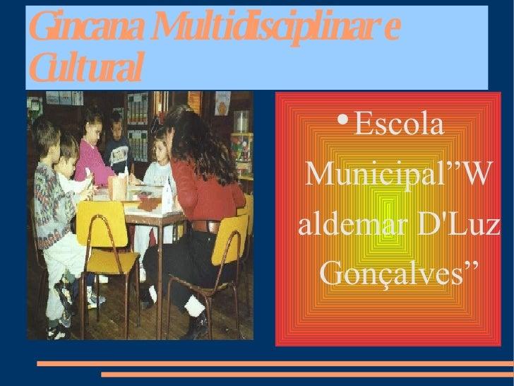 """Gincana Multidisciplinar e Cultural <ul><li>Escola Municipal""""Waldemar D'Luz Gonçalves"""" </li></ul>"""