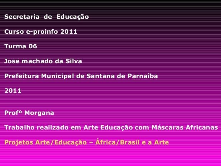 Secretaria  de  Educação Curso e-proinfo 2011 Turma 06 Jose machado da Silva Prefeitura Municipal de Santana de Parnaíba 2...