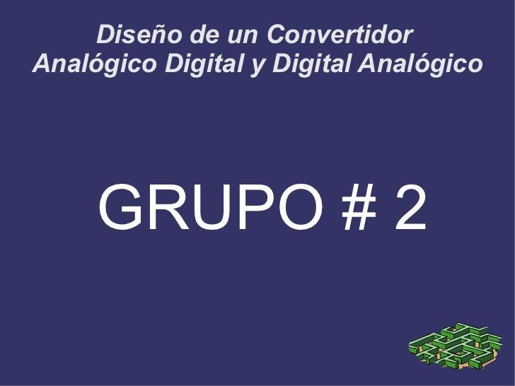 Diseño de un ConvertidorAnalógico Digital y Digital Analógico     GRUPO # 2