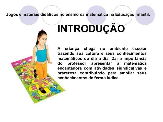 INTRODUÇÃO A criança chega no ambiente escolar trazendo sua cultura e seus conhecimentos matemáticos do dia a dia. Daí a i...