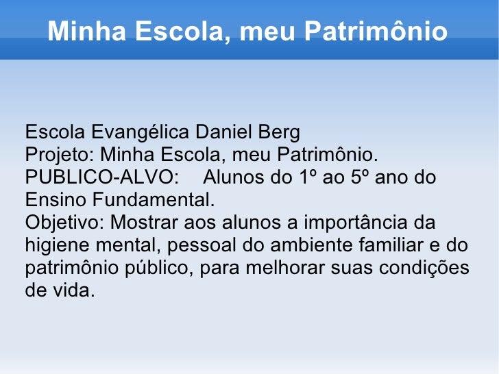 Minha Escola, meu Patrimônio Escola Evangélica Daniel Berg Projeto: Minha Escola, meu Patrimônio. PUBLICO-ALVO:  Alunos do...