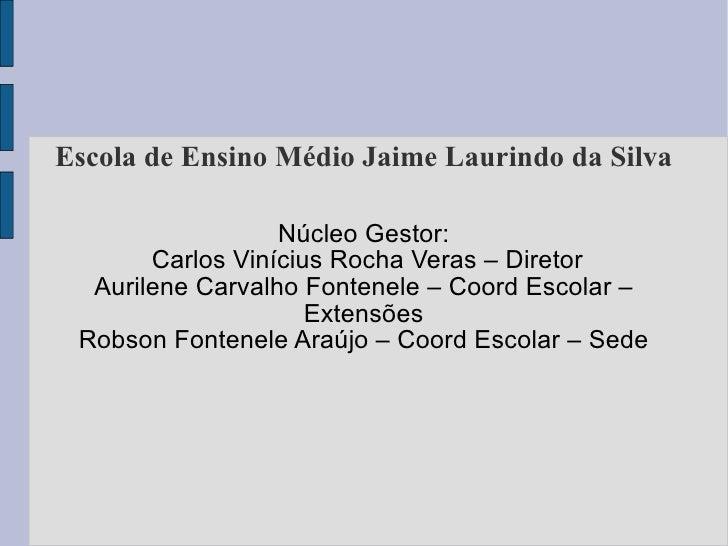 Escola de Ensino Médio Jaime Laurindo da Silva Núcleo Gestor: Carlos Vinícius Rocha Veras – Diretor Aurilene Carvalho Font...