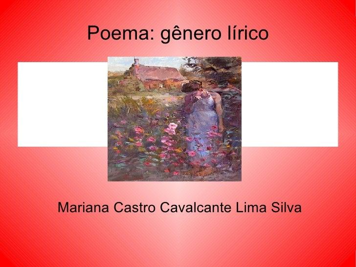 Poema: gênero lírico <ul>Mariana Castro Cavalcante Lima Silva </ul>