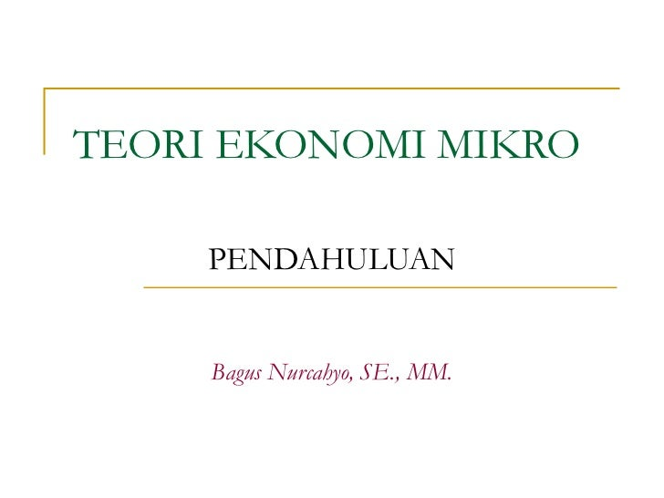 TEORI EKONOMI MIKRO     PENDAHULUAN     Bagus Nurcahyo, SE., MM.