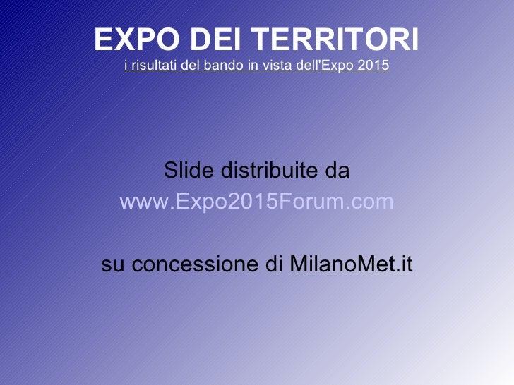 EXPO DEI TERRITORI i risultati del bando in vista dell'Expo 2015 Slide distribuite da www.Expo2015Forum.com su concessione...