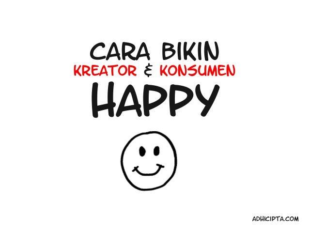 Cara BikinKreator & Konsumen Happy                     Adhicipta.com