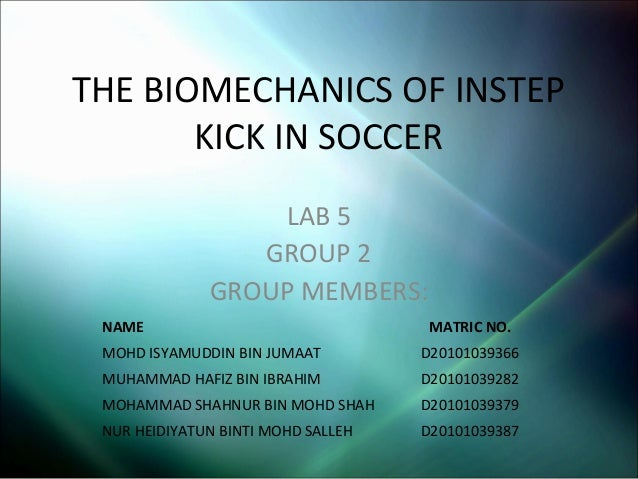 THE BIOMECHANICS OF INSTEP KICK IN SOCCER LAB 5 GROUP 2 GROUP MEMBERS: NAME  MATRIC NO.  MOHD ISYAMUDDIN BIN JUMAAT  D2010...