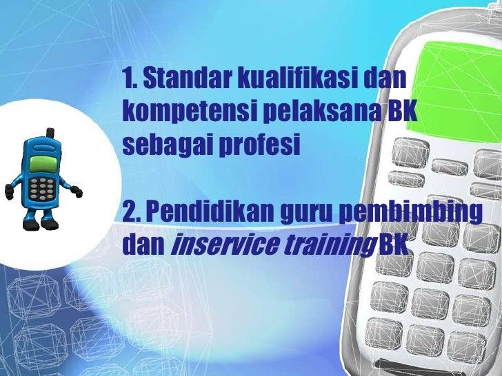 1. Standar kualifikasi dankompetensi pelaksana BKsebagai profesi2. Pendidikan guru pembimbingdan inservice training BK