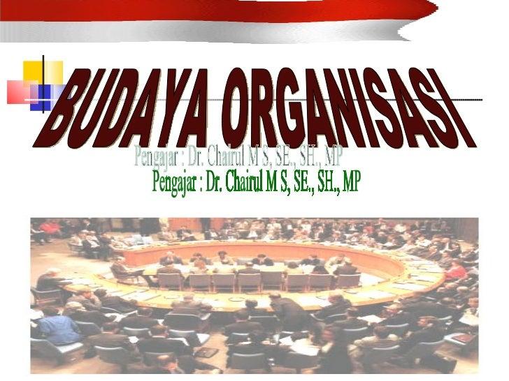 BUDAYA ORGANISASI Pengajar : Dr. Chairul M S, SE., SH., MP