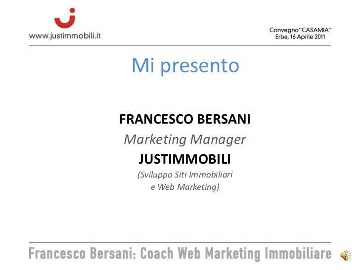 Mi presento<br />FRANCESCO BERSANI<br />Marketing Manager<br />JUSTIMMOBILI<br />(Sviluppo Siti Immobiliari <br />e Web Ma...