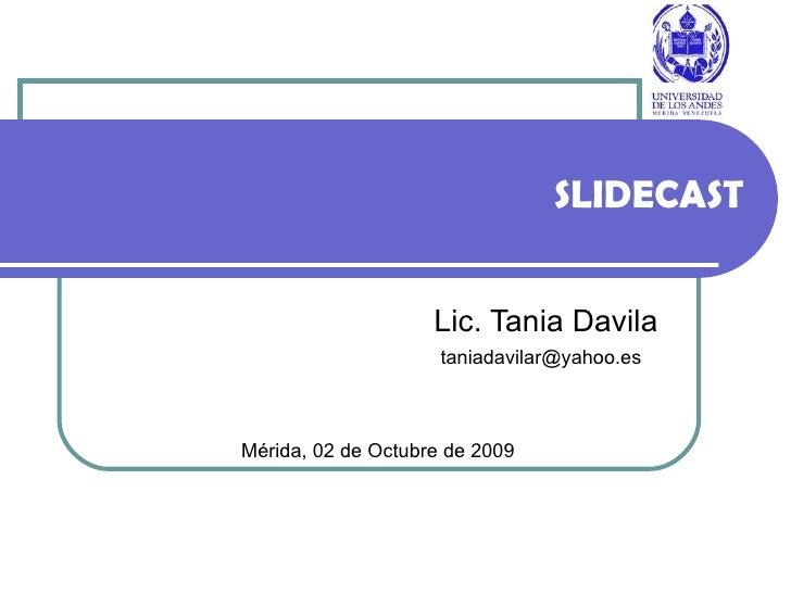 SLIDECAST Lic. Tania Davila Mérida, 02 de Octubre de 2009 [email_address]