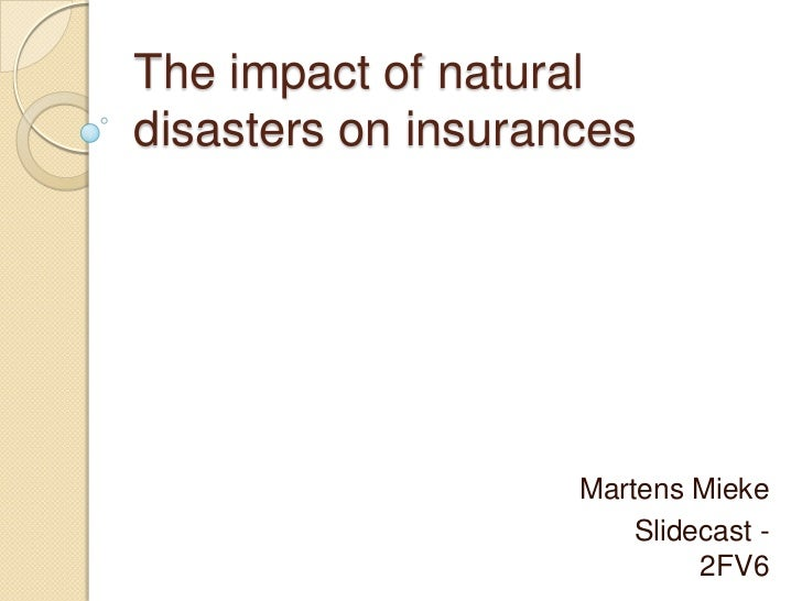 The impact of natural disasters on insurances<br />Martens Mieke<br />Slidecast - 2FV6<br />