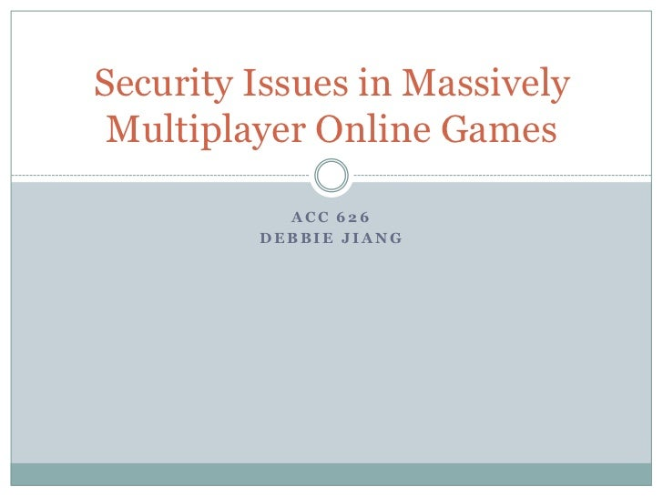 ACC 626<br />Debbie Jiang<br />Security Issues in Massively Multiplayer Online Games<br />