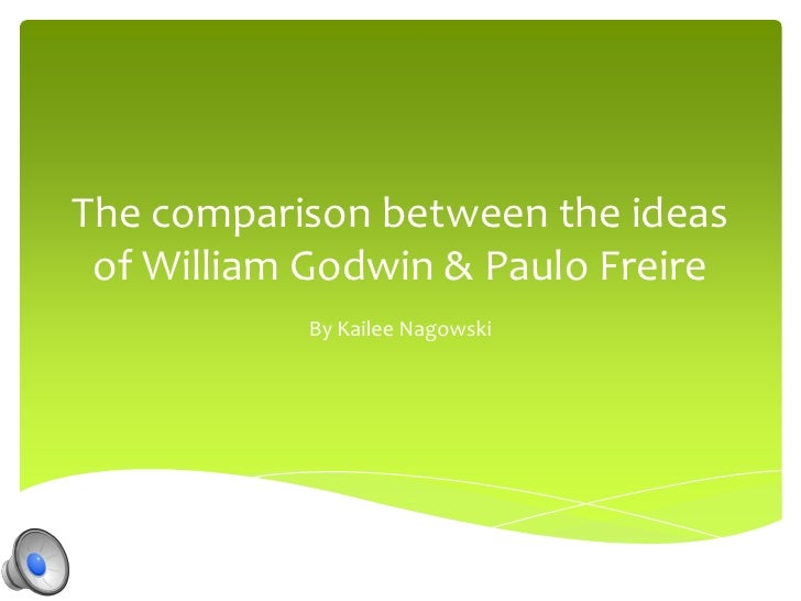 The comparison between the ideas of William Godwin & Paulo Freire           By Kailee Nagowski