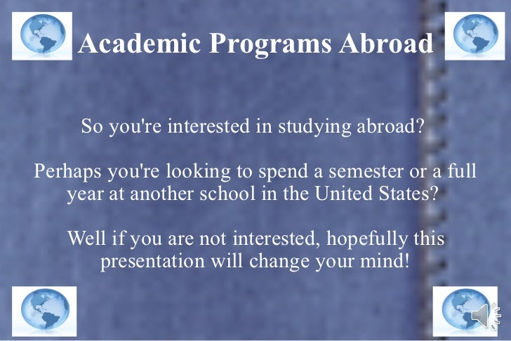 Academic Programs Abroad So you're interested in studying abroad?  Perhaps you're looking to spend a semester or a full ye...